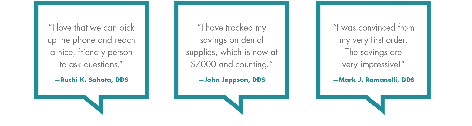 Testimonials: 'I love that we can pick up the phone and reach a nice, friendly person to ak questions.' - Ruchi K. Sahota, DDS. | 'I have tracked my savings on dental supplies, which is now at $7000 and counting.' - John Jeppson, DDS. | 'I was convinced from my very first order. The savings are very impressive!' - Mark J. Romanelli, DDS
